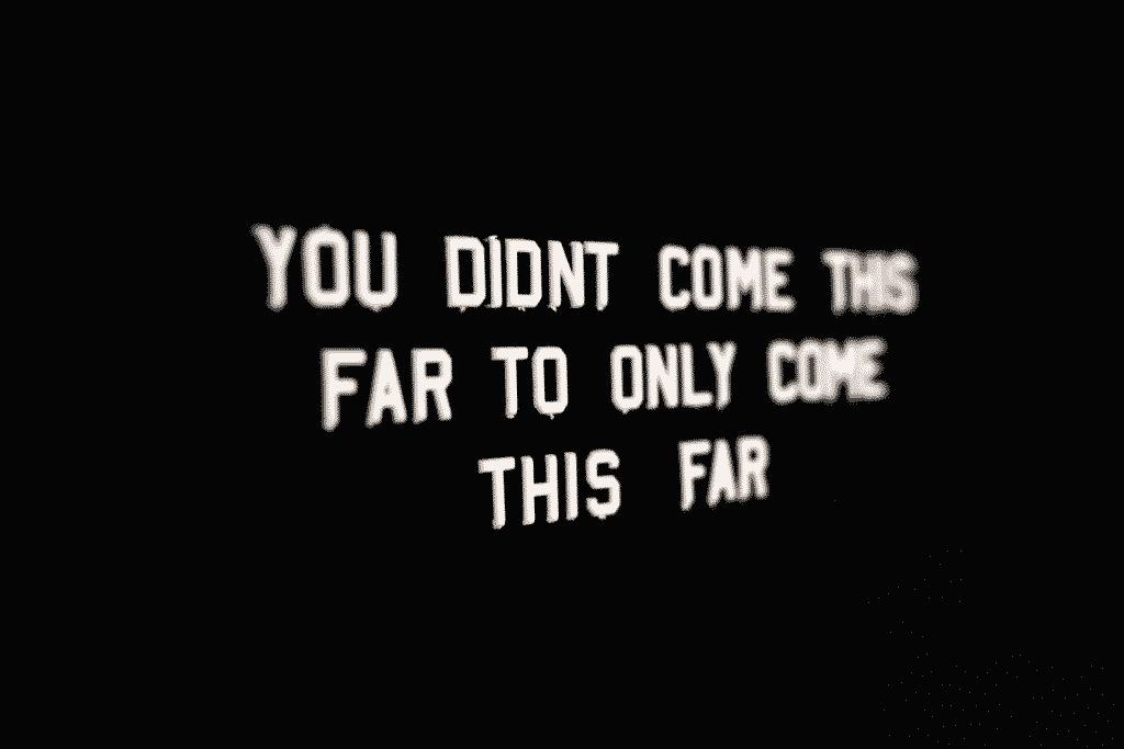 You didn't come this far to only come this far.  (Image courtesy of Reddit r/GetMotivated)